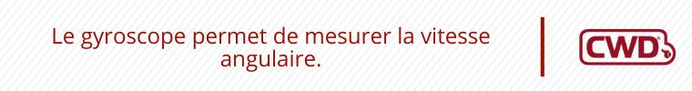 Le gyroscope permet de mesurer la vitesse angulaire.