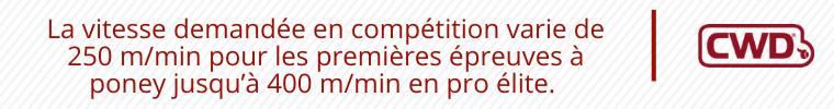 La vitesse demandée en compétition varie de 250m/min pour les premières épreuves à poney jusqu'à 400 m/min en pro élite.